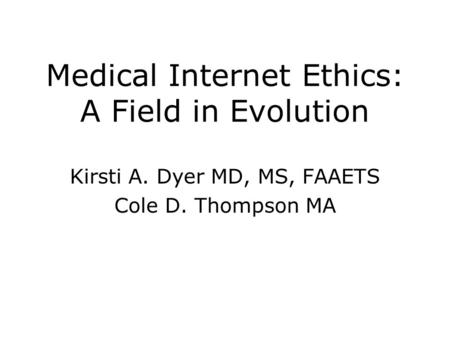 Medical Internet Ethics: A Field in Evolution Kirsti A. Dyer MD, MS, FAAETS Cole D. Thompson MA.