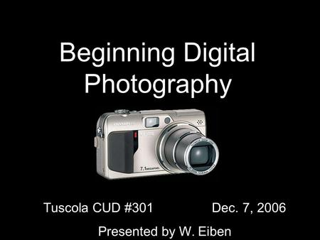 Beginning Digital Photography Tuscola CUD #301 Dec. 7, 2006 Presented by W. Eiben.
