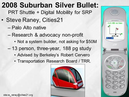 2008 Suburban Silver Bullet: PRT Shuttle + Digital <strong>Mobility</strong> for SRP Steve Raney, Cities21 –Palo Alto native –Research & advocacy.