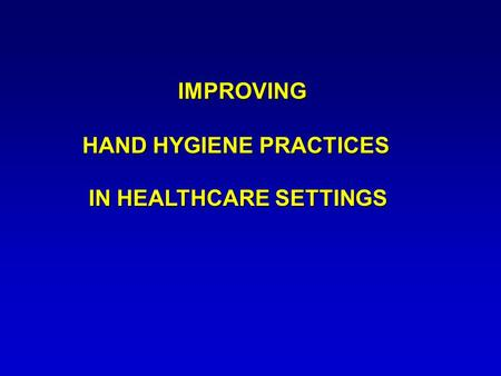 IMPROVING HAND HYGIENE PRACTICES IN HEALTHCARE SETTINGS IMPROVING HAND HYGIENE PRACTICES IN HEALTHCARE SETTINGS.