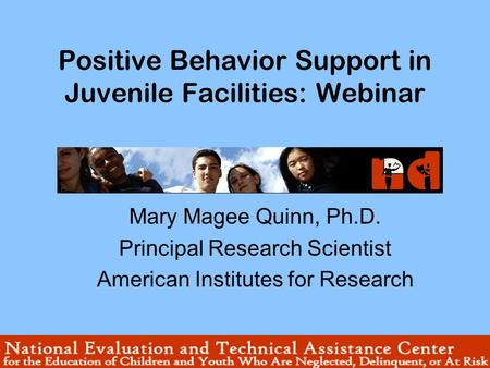 Positive Behavior Support in Juvenile Facilities: Webinar Mary Magee Quinn, Ph.D. Principal Research Scientist American Institutes for Research.
