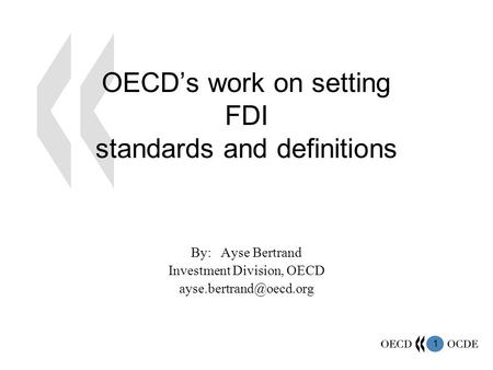 1 OECD's work on setting FDI standards and definitions By: Ayse Bertrand Investment Division, OECD