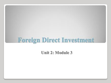 Foreign Direct Investment Unit 2: Module 3. The Origins of Foreign Direct Investment Global liberalization and the recent expansion of the amount of business.