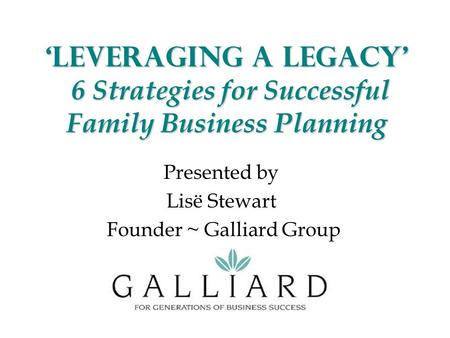 'Leveraging a Legacy' 6 Strategies for Successful Family Business Planning Presented by Lisë Stewart Founder ~ Galliard Group.