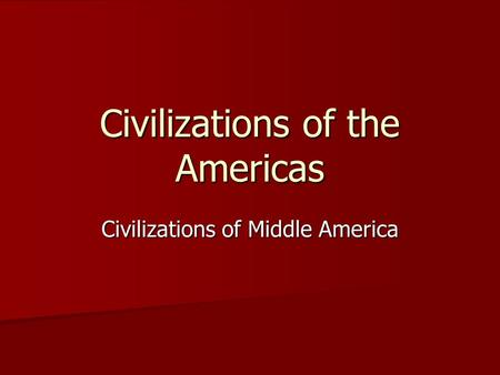 Civilizations of the Americas Civilizations of Middle America.