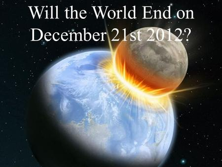 Will the World End on December 21st 2012?. The Mayan calendar ends on Dec 21, 2012 The Nibiru cataclysm will occur The next solar maximum will occur A.