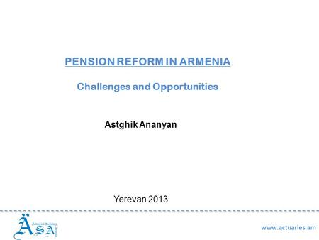 PENSION REFORM IN ARMENIA Challenges and Opportunities Astghik Ananyan Yerevan 2013 www.actuaries.am.