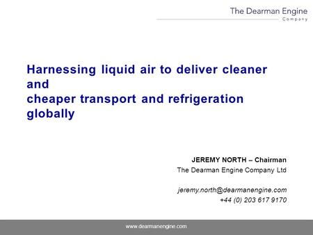 Www.dearmanengine.com Harnessing liquid air to deliver cleaner and cheaper transport and refrigeration globally JEREMY NORTH – Chairman The Dearman Engine.