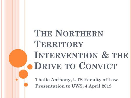 T HE N ORTHERN T ERRITORY I NTERVENTION & THE D RIVE TO C ONVICT Thalia Anthony, UTS Faculty of Law Presentation to UWS, 4 April 2012.