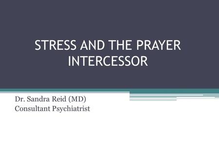 STRESS AND THE PRAYER INTERCESSOR Dr. Sandra Reid (MD) Consultant Psychiatrist.