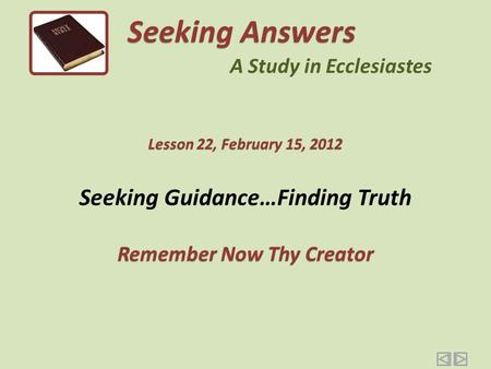 Seeking Guidance…Finding Truth Remember Now Thy Creator Seeking Answers A Study in Ecclesiastes Lesson 22, February 15, 2012.