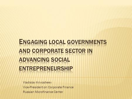 Vladislav Krivosheev Vice-President on Corporate Finance Russian Microfinance Center.