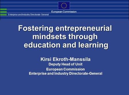 European Commission Fostering entrepreneurial mindsets through education and learning Kirsi Ekroth-Manssila Deputy Head of Unit European Commission Enterprise.