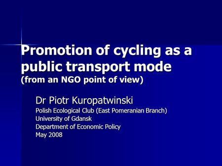Promotion of cycling as a public transport mode (from an NGO point of view) Dr Piotr Kuropatwinski Polish Ecological Club (East Pomeranian Branch) University.