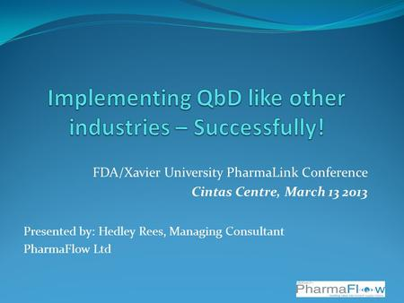 FDA/Xavier University PharmaLink Conference Cintas Centre, March 13 2013 Presented by: Hedley Rees, Managing Consultant PharmaFlow Ltd.