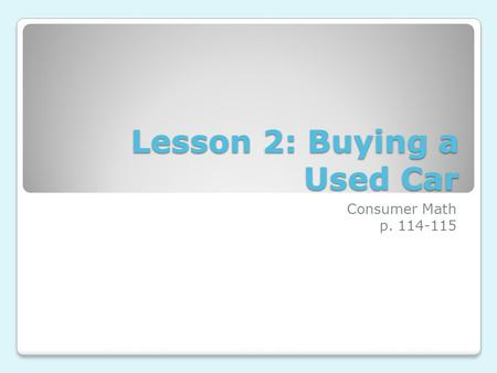 Lesson 2: Buying a Used Car Consumer Math p. 114-115.