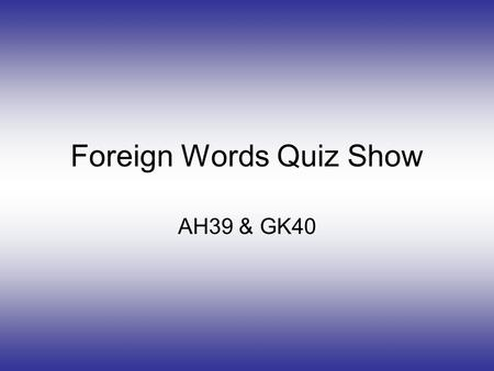 Foreign Words Quiz Show AH39 & GK40. Instructions Read the question then answer it by clicking the correct answer. This is about foreign words. There.