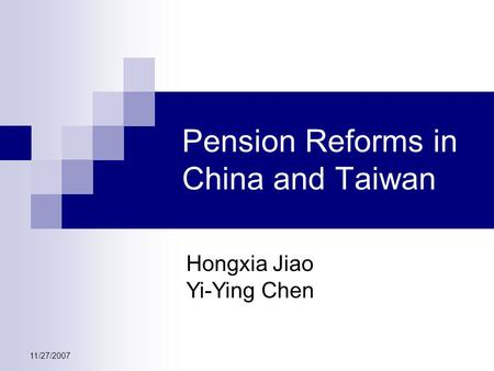 11/27/2007 Pension Reforms in China and Taiwan Hongxia Jiao Yi-Ying Chen.