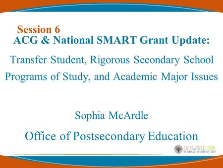 Session 6 ACG & National SMART Grant Update: Transfer Student, Rigorous Secondary School Programs of Study, and Academic Major Issues Sophia McArdle Office.