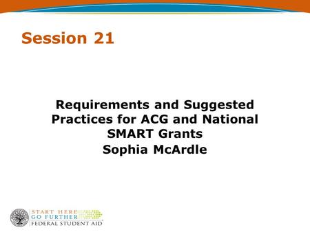Session 21 Requirements and Suggested Practices for ACG and National SMART Grants Sophia McArdle.