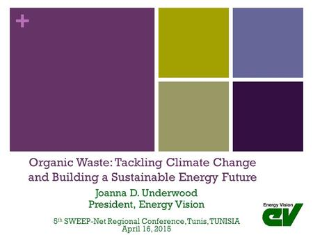 + Organic Waste: Tackling Climate Change and Building a Sustainable Energy Future Joanna D. Underwood President, Energy Vision 5 th SWEEP-Net Regional.