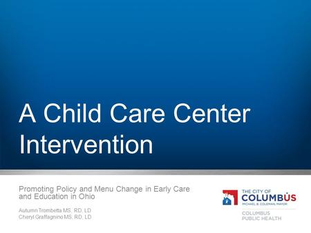 A Child Care Center Intervention Promoting Policy and Menu Change in Early Care and Education in Ohio Autumn Trombetta MS, RD, LD Cheryl Graffagnino MS,