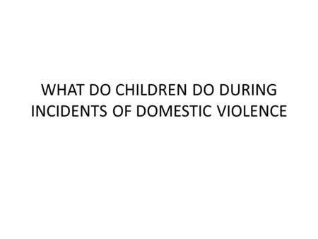WHAT DO CHILDREN DO DURING INCIDENTS OF DOMESTIC VIOLENCE.