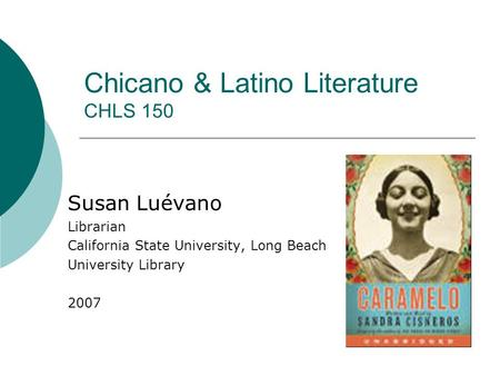 Chicano & Latino Literature CHLS 150 Susan Luévano Librarian California State University, Long Beach University Library 2007.