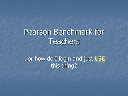 Pearson Benchmark for Teachers …or how do I login and just USE this thing?