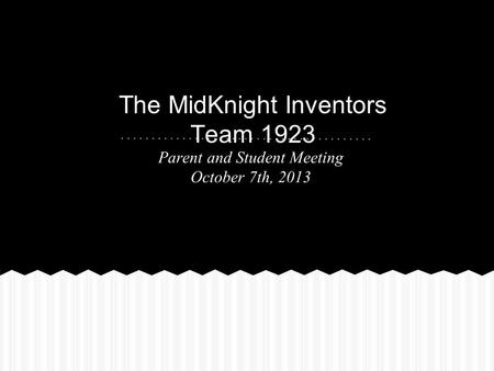 The MidKnight Inventors Team 1923 Parent and Student Meeting October 7th, 2013.