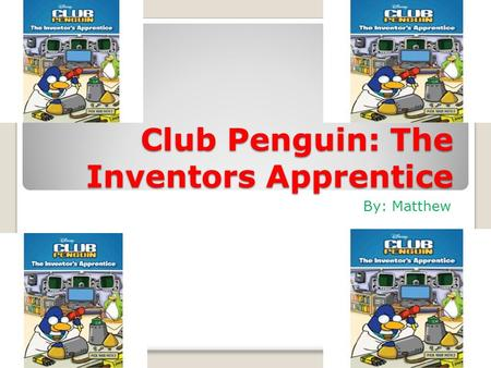 Club Penguin: The Inventors Apprentice By: Matthew.
