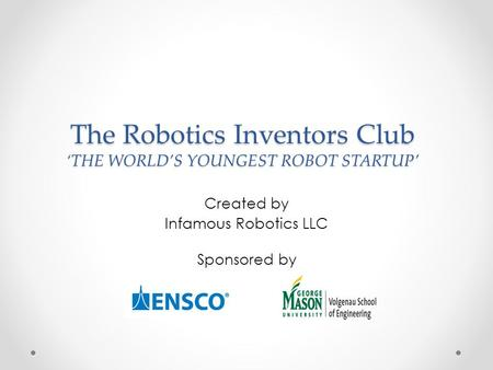 The Robotics Inventors Club 'THE WORLD'S YOUNGEST ROBOT STARTUP' Created by Infamous Robotics LLC Sponsored by.