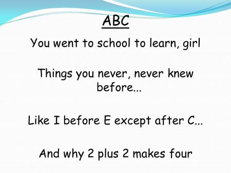 ABC You went to school to learn, girl Things you never, never knew before... Like I before E except after C... And why 2 plus 2 makes four.