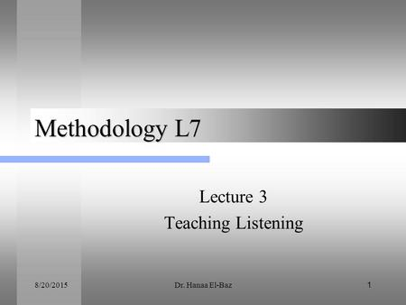 8/20/2015Dr. Hanaa El-Baz1 Methodology L7 Lecture 3 Teaching Listening.