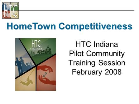 HTC Indiana Pilot Community Training Session February 2008 HomeTown Competitiveness.