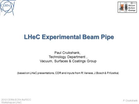 LHeC Experimental Beam Pipe Paul Cruikshank, Technology Department, Vacuum, Surfaces & Coatings Group (based on LHeC presentations, CDR and inputs from.