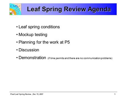 Pixel Leaf Spring Review, Dec 19, 20071 Leaf Spring Review Agenda Leaf spring conditions Mockup testing Planning for the work at P5 Discussion Demonstration.