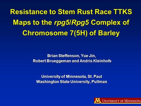 Resistance to Stem Rust Race TTKS Maps to the rpg5/Rpg5 Complex of Chromosome 7(5H) of Barley Brian Steffenson, Yue Jin, Robert Brueggeman and Andris Kleinhofs.