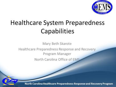 North Carolina Healthcare Preparedness Response and Recovery Program Healthcare System Preparedness Capabilities Mary Beth Skarote Healthcare Preparedness.