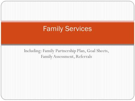 Including: Family Partnership Plan, Goal Sheets, Family Assessment, Referrals Family Services.