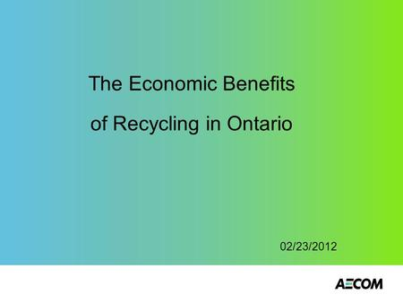 The Economic Benefits of Recycling in Ontario 02/23/2012.