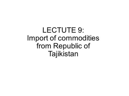 LECTUTE 9: Import of commodities from Republic of Tajikistan.