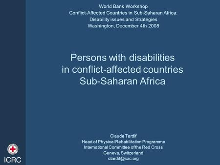 Persons with disabilities in conflict-affected countries Sub-Saharan Africa Claude Tardif Head of Physical Rehabilitation Programme International Committee.