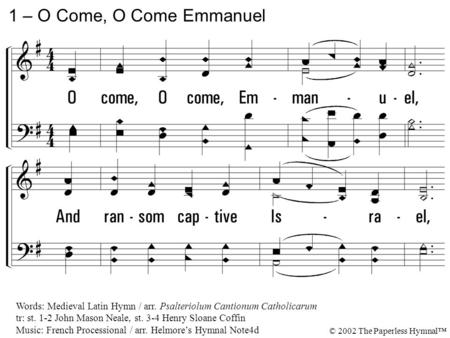 1. O come, O come, Emmanuel, And ransom captive Israel, That mourns in lonely exile here, Until the Son of God appear. 1 – O Come, O Come Emmanuel Words: