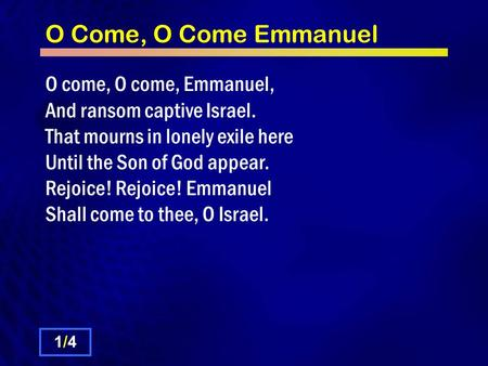 O Come, O Come Emmanuel O come, O come, Emmanuel, And ransom captive Israel. That mourns in lonely exile here Until the Son of God appear. Rejoice! Rejoice!