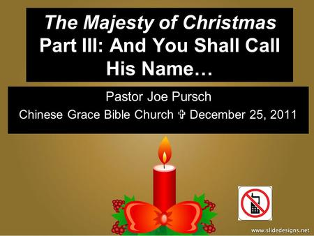 The Majesty of Christmas Part III: And You Shall Call His Name… Pastor Joe Pursch Chinese Grace Bible Church  December 25, 2011.