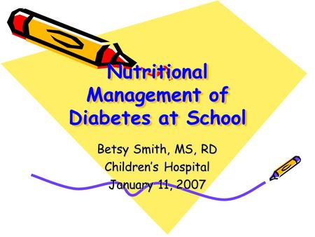 Nutritional Management of Diabetes at School Betsy Smith, MS, RD Children's Hospital January 11, 2007.