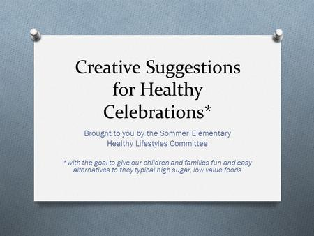 Creative Suggestions for Healthy Celebrations* Brought to you by the Sommer Elementary Healthy Lifestyles Committee *with the goal to give our children.