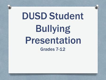 DUSDStudent Bullying Presentation Grades 7-12. What is Bullying? No student or group of students shall, through physical, written, verbal, or other means,