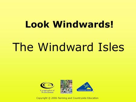 Look Windwards! The Windward Isles Copyright © 2006 Farming and Countryside Education.